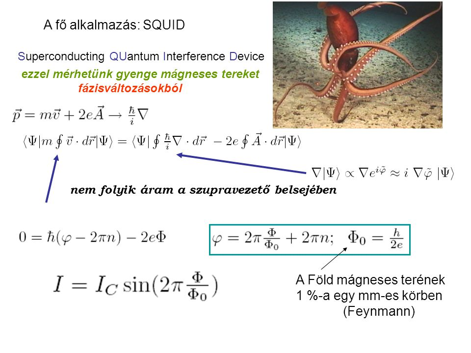 A fő alkalmazás: SQUID Superconducting QUantum Interference Device ezzel mérhetünk gyenge mágneses tereket fázisváltozásokból nem folyik áram a szupra