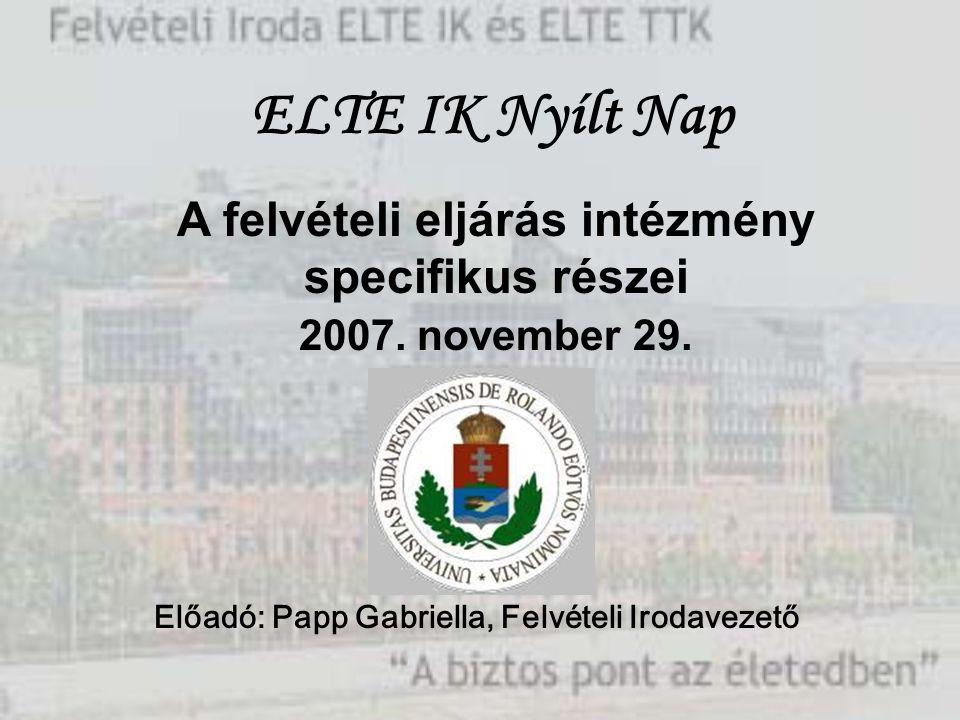 A felvételi eljárás intézmény specifikus részei 2007. november 29. Előadó: Papp Gabriella, Felvételi Irodavezető ELTE IK Nyílt Nap