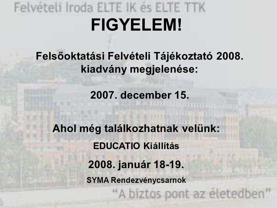 Felsőoktatási Felvételi Tájékoztató 2008. kiadvány megjelenése: 2007. december 15. FIGYELEM! Ahol még találkozhatnak velünk: EDUCATIO Kiállítás 2008.