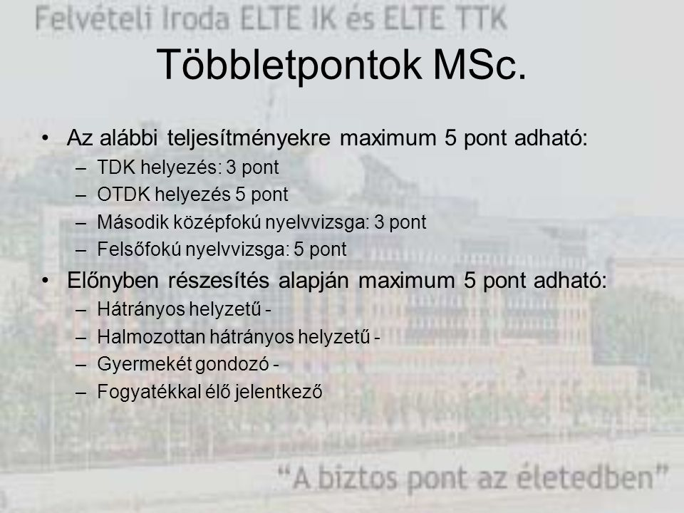 Többletpontok MSc. Az alábbi teljesítményekre maximum 5 pont adható: –TDK helyezés: 3 pont –OTDK helyezés 5 pont –Második középfokú nyelvvizsga: 3 pon