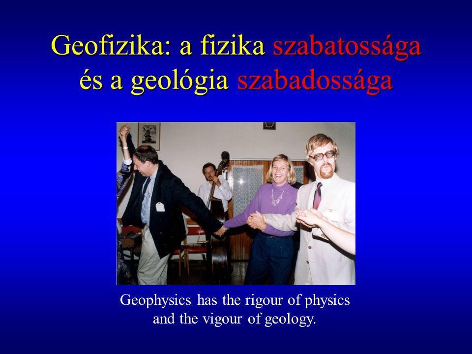 Geofizika: a fizika szabatossága és a geológia szabadossága Geophysics has the rigour of physics and the vigour of geology.