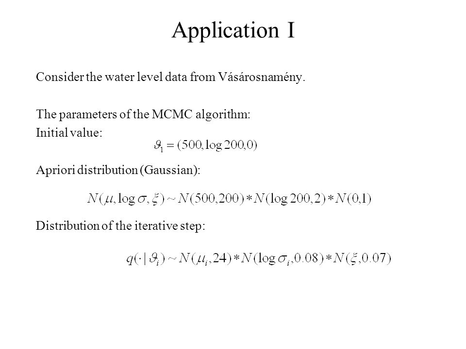 Application I Consider the water level data from Vásárosnamény. The parameters of the MCMC algorithm: Initial value: Apriori distribution (Gaussian):