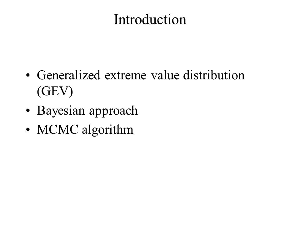 Introduction Generalized extreme value distribution (GEV) Bayesian approach MCMC algorithm