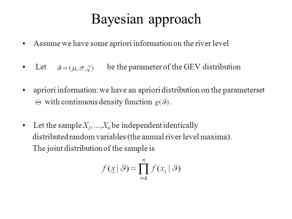 Bayesian approach Assume we have some apriori information on the river level Let be the parameter of the GEV distribution apriori information: we have an apriori distribution on the parameterset with continuous density function.