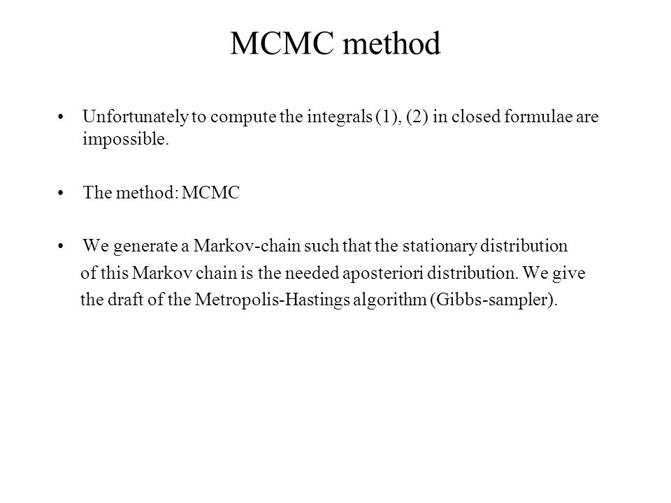 MCMC method Unfortunately to compute the integrals (1), (2) in closed formulae are impossible. The method: MCMC We generate a Markov-chain such that t
