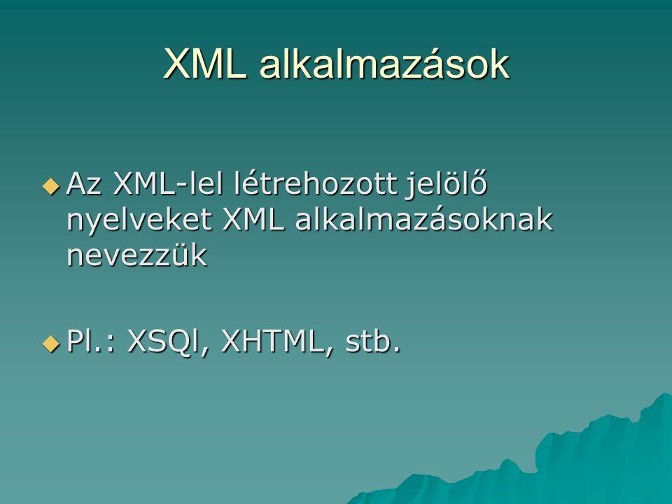 XML alkalmazások  Az XML-lel létrehozott jelölő nyelveket XML alkalmazásoknak nevezzük  Pl.: XSQl, XHTML, stb.