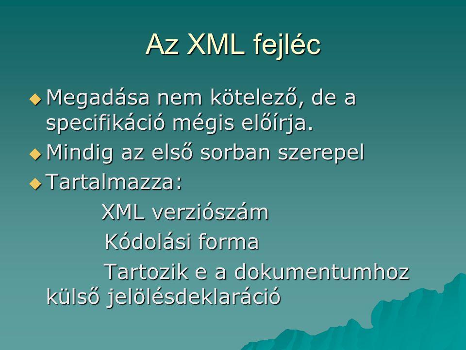 Az XML fejléc  Megadása nem kötelező, de a specifikáció mégis előírja.  Mindig az első sorban szerepel  Tartalmazza: XML verziószám XML verziószám