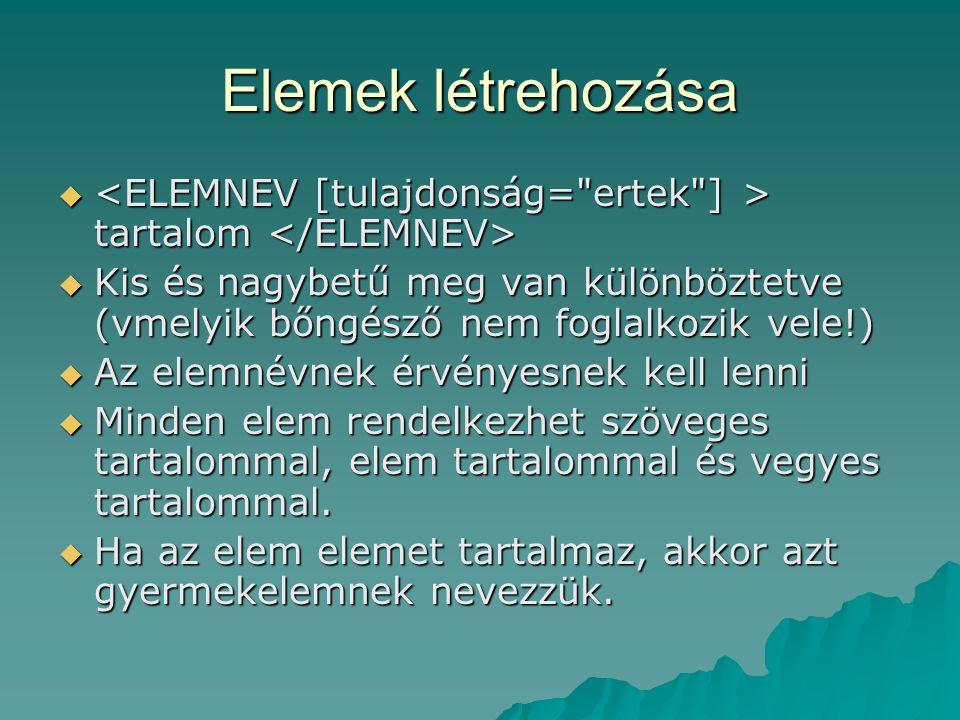 Elemek létrehozása  tartalom  tartalom  Kis és nagybetű meg van különböztetve (vmelyik bőngésző nem foglalkozik vele!)  Az elemnévnek érvényesnek