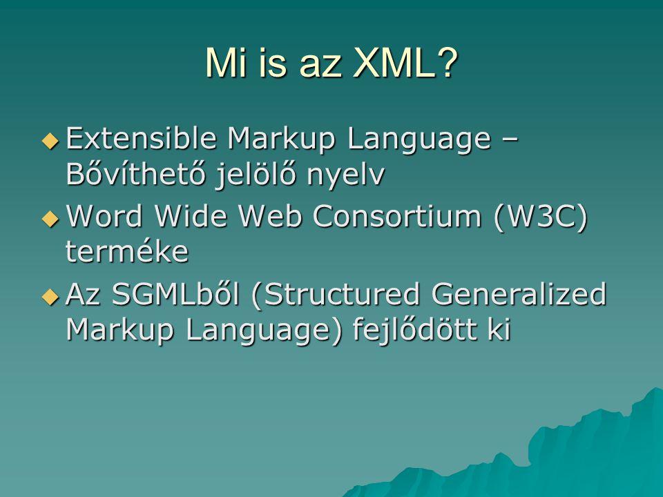 Mi is az XML?  Extensible Markup Language – Bővíthető jelölő nyelv  Word Wide Web Consortium (W3C) terméke  Az SGMLből (Structured Generalized Mark