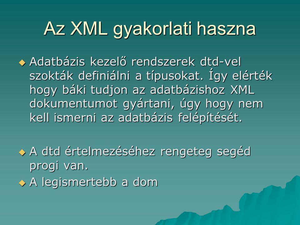 Az XML gyakorlati haszna  Adatbázis kezelő rendszerek dtd-vel szokták definiálni a típusokat. Így elérték hogy báki tudjon az adatbázishoz XML dokume