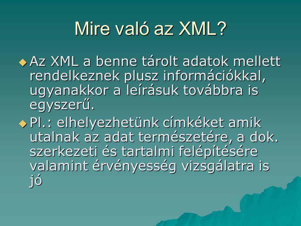 Mire való az XML?  Az XML a benne tárolt adatok mellett rendelkeznek plusz információkkal, ugyanakkor a leírásuk továbbra is egyszerű.  Pl.: elhelye