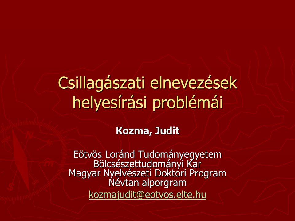 Csillagászati elnevezések helyesírási problémái Kozma, Judit Eötvös Loránd Tudományegyetem Bölcsészettudományi Kar Magyar Nyelvészeti Doktori Program
