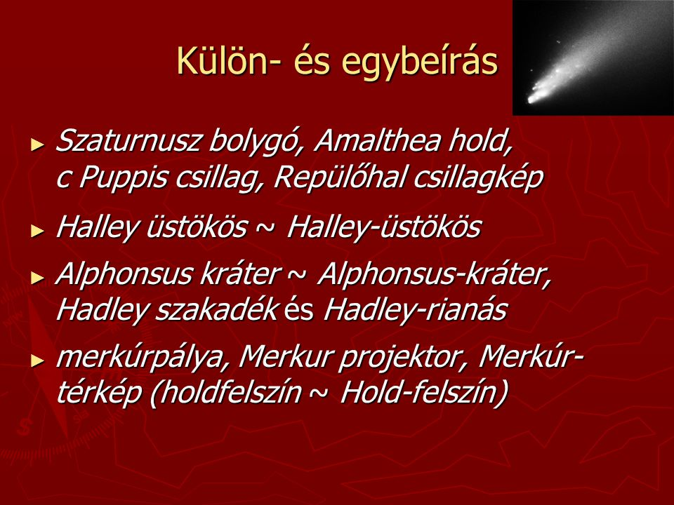 Külön- és egybeírás ► Szaturnusz bolygó, Amalthea hold, c Puppis csillag, Repülőhal csillagkép ► Halley üstökös ~ Halley-üstökös ► Alphonsus kráter ~