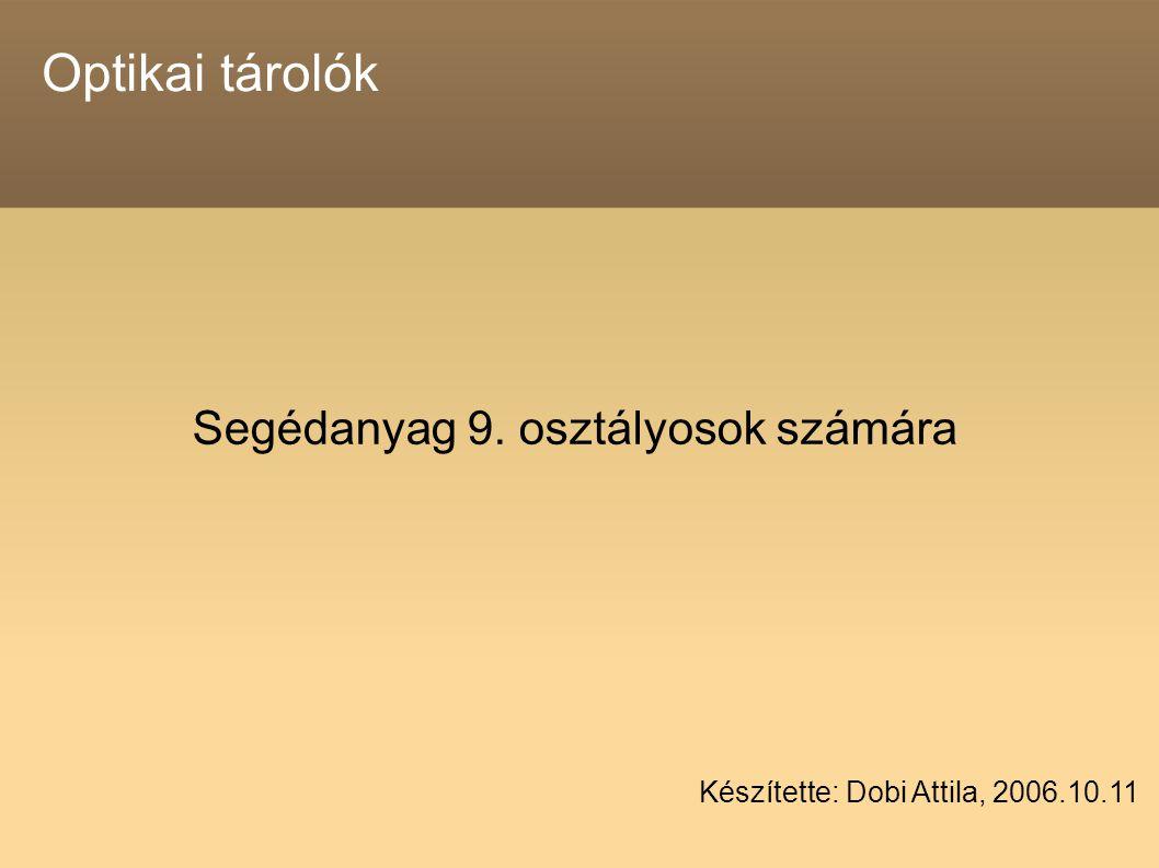 Optikai tárolók Segédanyag 9. osztályosok számára Készítette: Dobi Attila, 2006.10.11