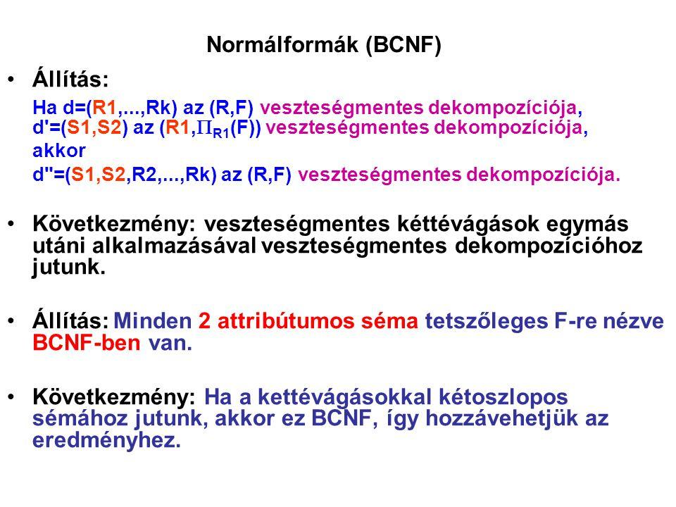 Normálformák (BCNF) Állítás: Ha d=(R1,...,Rk) az (R,F) veszteségmentes dekompozíciója, d'=(S1,S2) az (R1,  R1 (F)) veszteségmentes dekompozíciója, ak