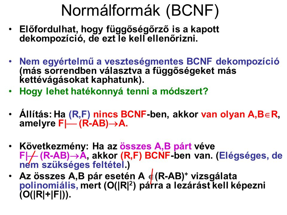 Normálformák (BCNF) Előfordulhat, hogy függőségőrző is a kapott dekompozíció, de ezt le kell ellenőrizni. Nem egyértelmű a veszteségmentes BCNF dekomp