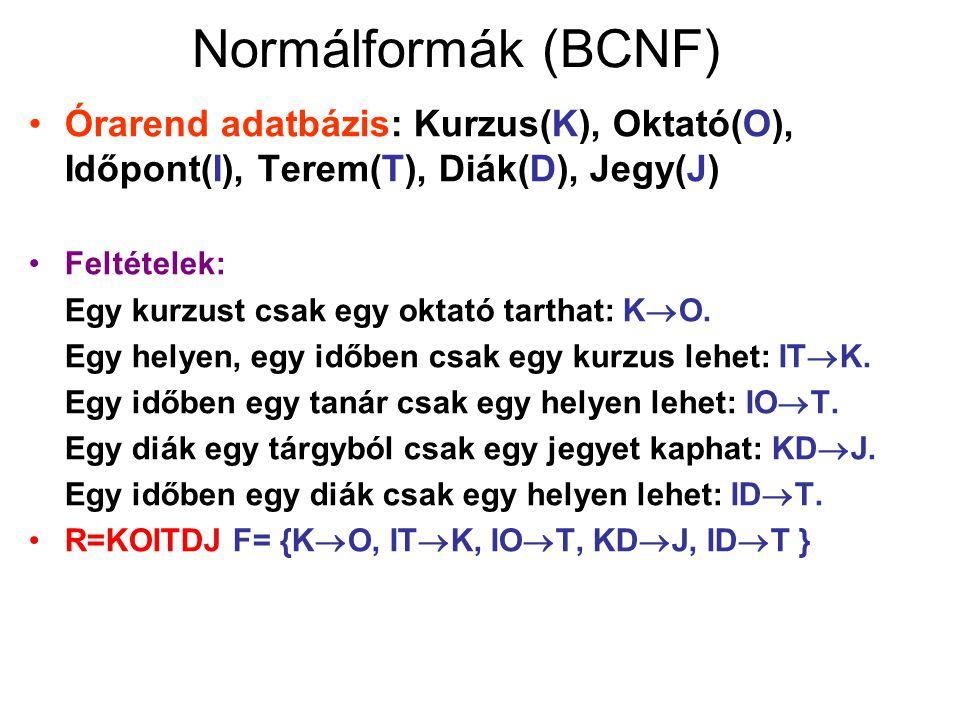 Normálformák (BCNF) Órarend adatbázis: Kurzus(K), Oktató(O), Időpont(I), Terem(T), Diák(D), Jegy(J) Feltételek: Egy kurzust csak egy oktató tarthat: K