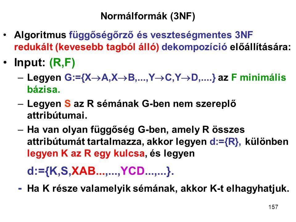157 Normálformák (3NF) Algoritmus függőségőrző és veszteségmentes 3NF redukált (kevesebb tagból álló) dekompozíció előállítására: Input: (R,F) –Legyen