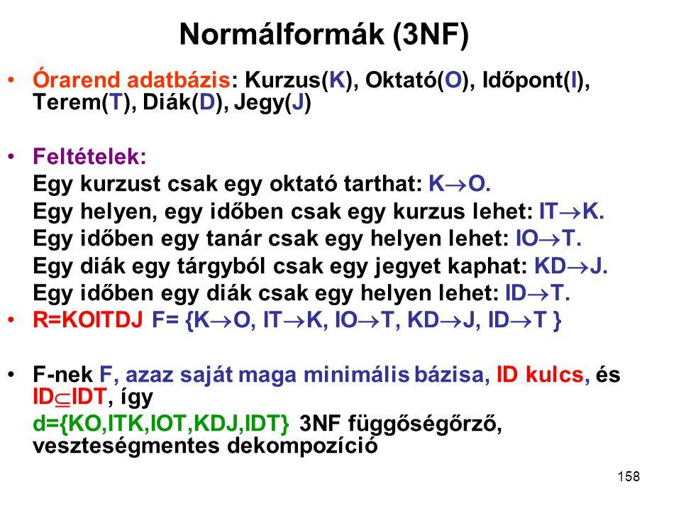 158 Normálformák (3NF) Órarend adatbázis: Kurzus(K), Oktató(O), Időpont(I), Terem(T), Diák(D), Jegy(J) Feltételek: Egy kurzust csak egy oktató tarthat