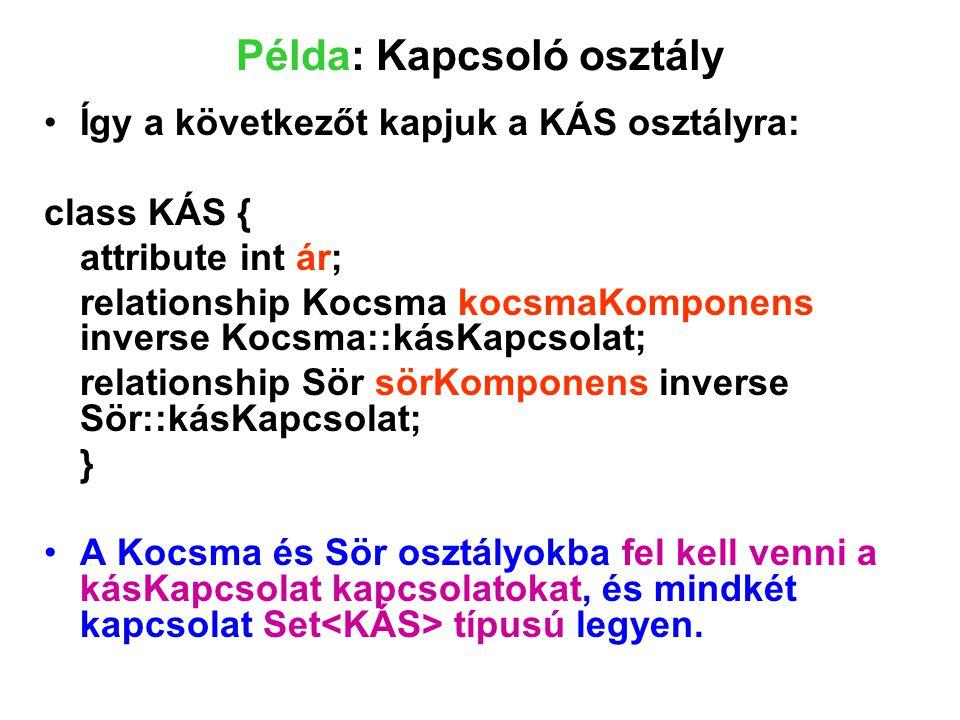 Példa: Kapcsoló osztály Így a következőt kapjuk a KÁS osztályra: class KÁS { attribute int ár; relationship Kocsma kocsmaKomponens inverse Kocsma::kás