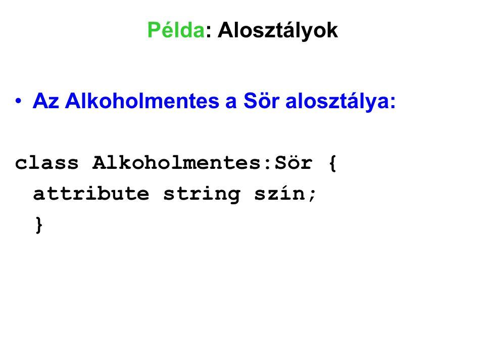 Példa: Alosztályok Az Alkoholmentes a Sör alosztálya: class Alkoholmentes:Sör { attribute string szín; }