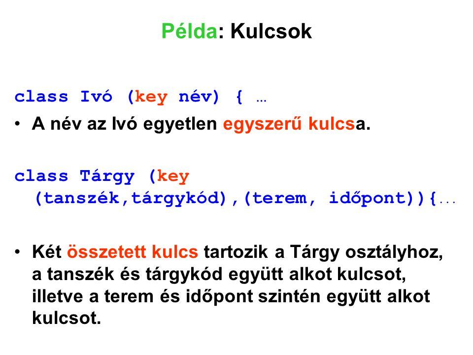 Példa: Kulcsok class Ivó (key név) { … A név az Ivó egyetlen egyszerű kulcsa. class Tárgy (key (tanszék,tárgykód),(terem, időpont)){... Két összetett