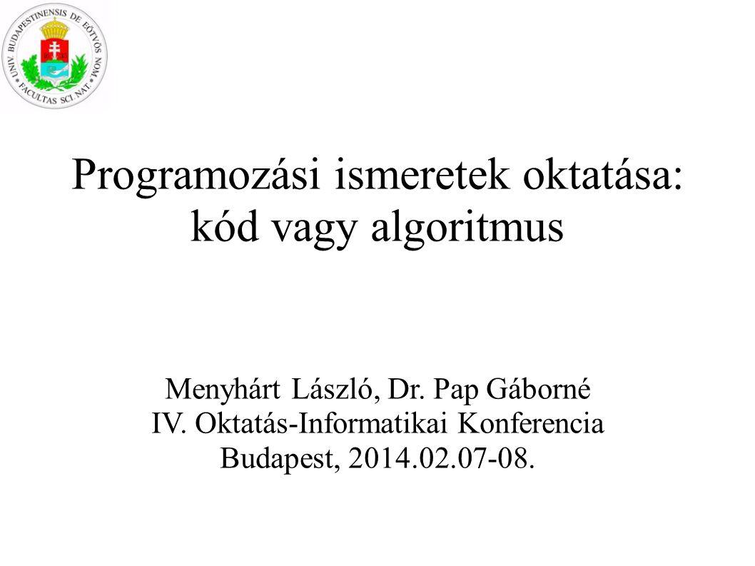 Programozási ismeretek oktatása: kód vagy algoritmus Menyhárt László, Dr. Pap Gáborné IV. Oktatás-Informatikai Konferencia Budapest, 2014.02.07-08.