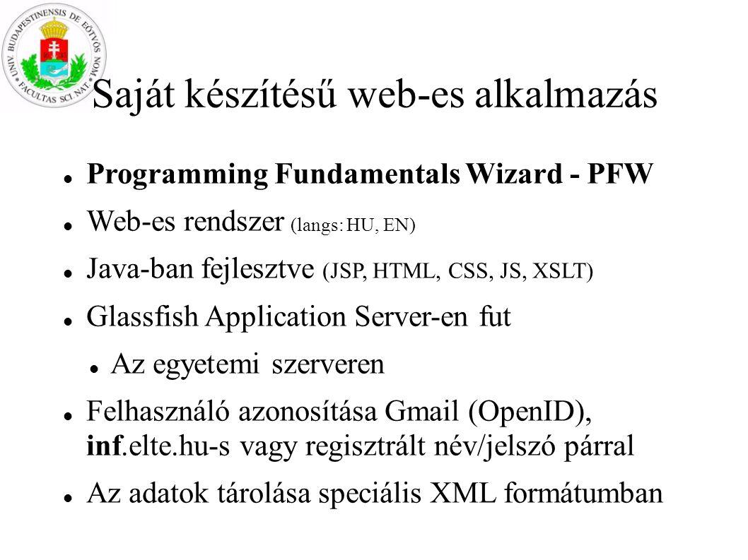 Saját készítésű web-es alkalmazás Programming Fundamentals Wizard - PFW Web-es rendszer (langs: HU, EN) Java-ban fejlesztve (JSP, HTML, CSS, JS, XSLT) Glassfish Application Server-en fut Az egyetemi szerveren Felhasználó azonosítása Gmail (OpenID), inf.elte.hu-s vagy regisztrált név/jelszó párral Az adatok tárolása speciális XML formátumban