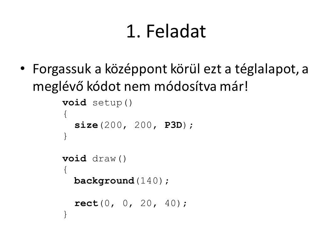 1. Feladat Forgassuk a középpont körül ezt a téglalapot, a meglévő kódot nem módosítva már! void setup() { size(200, 200, P3D); } void draw() { backgr