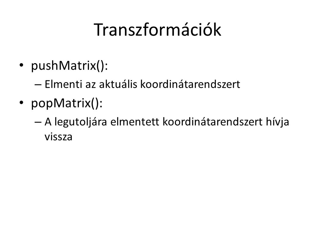 Transzformációk pushMatrix(): – Elmenti az aktuális koordinátarendszert popMatrix(): – A legutoljára elmentett koordinátarendszert hívja vissza