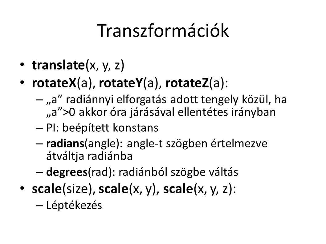 """Transzformációk translate(x, y, z) rotateX(a), rotateY(a), rotateZ(a): – """"a radiánnyi elforgatás adott tengely közül, ha """"a >0 akkor óra járásával ellentétes irányban – PI: beépített konstans – radians(angle): angle-t szögben értelmezve átváltja radiánba – degrees(rad): radiánból szögbe váltás scale(size), scale(x, y), scale(x, y, z): – Léptékezés"""