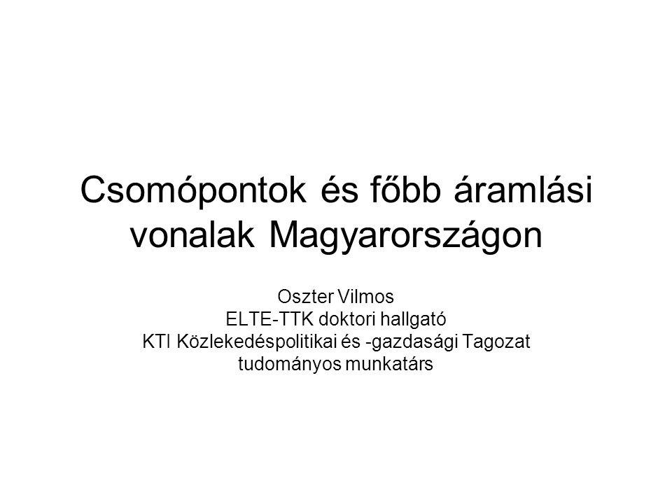 Csomópontok és főbb áramlási vonalak Magyarországon Oszter Vilmos ELTE-TTK doktori hallgató KTI Közlekedéspolitikai és -gazdasági Tagozat tudományos munkatárs
