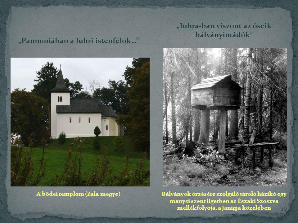 """16 """"Pannoniában a Iuhri istenfélők… """"Iuhra-ban viszont az őseik bálványimádók A bödei templom (Zala megye) Bálványok őrzésére szolgáló tároló házikó egy manysi szent ligetben az Északi Szoszva mellékfolyója, a Janigja közelében"""