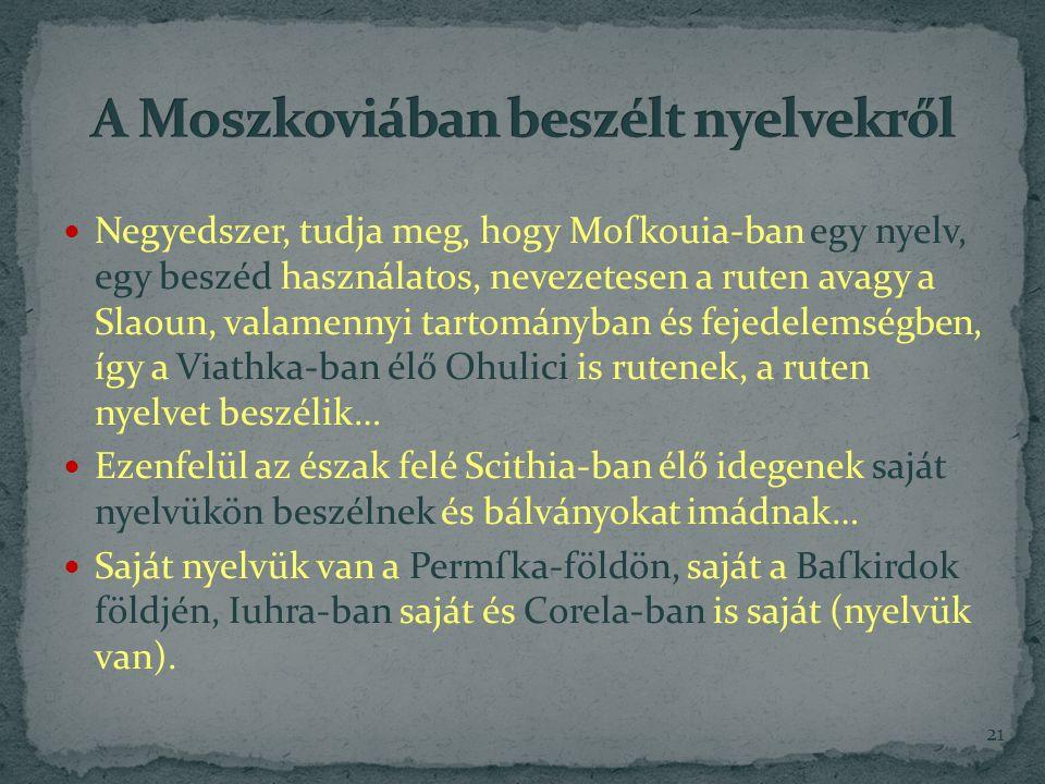 Negyedszer, tudja meg, hogy Moſkouia-ban egy nyelv, egy beszéd használatos, nevezetesen a ruten avagy a Slaoun, valamennyi tartományban és fejedelemségben, így a Viathka-ban élő Ohulici is rutenek, a ruten nyelvet beszélik… Ezenfelül az észak felé Scithia-ban élő idegenek saját nyelvükön beszélnek és bálványokat imádnak… Saját nyelvük van a Permſka-földön, saját a Baſkirdok földjén, Iuhra-ban saját és Corela-ban is saját (nyelvük van).