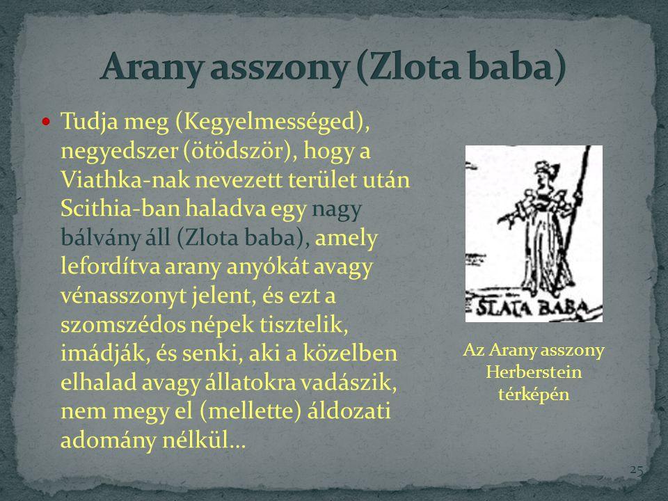 Tudja meg (Kegyelmességed), negyedszer (ötödször), hogy a Viathka-nak nevezett terület után Scithia-ban haladva egy nagy bálvány áll (Zlota baba), amely lefordítva arany anyókát avagy vénasszonyt jelent, és ezt a szomszédos népek tisztelik, imádják, és senki, aki a közelben elhalad avagy állatokra vadászik, nem megy el (mellette) áldozati adomány nélkül… 25 Az Arany asszony Herberstein térképén