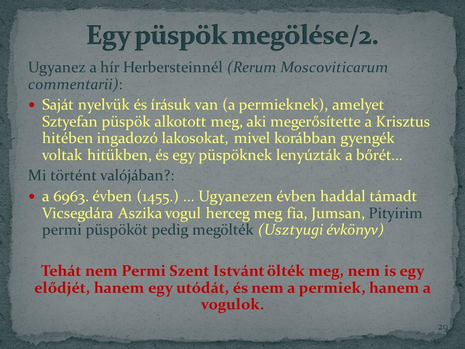 Ugyanez a hír Herbersteinnél (Rerum Moscoviticarum commentarii): Saját nyelvük és írásuk van (a permieknek), amelyet Sztyefan püspök alkotott meg, aki megerősítette a Krisztus hitében ingadozó lakosokat, mivel korábban gyengék voltak hitükben, és egy püspöknek lenyúzták a bőrét… Mi történt valójában?: a 6963.