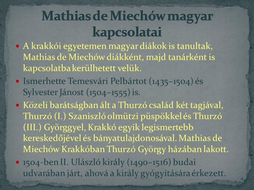 A krakkói egyetemen magyar diákok is tanultak, Mathias de Miechów diákként, majd tanárként is kapcsolatba kerülhetett velük.