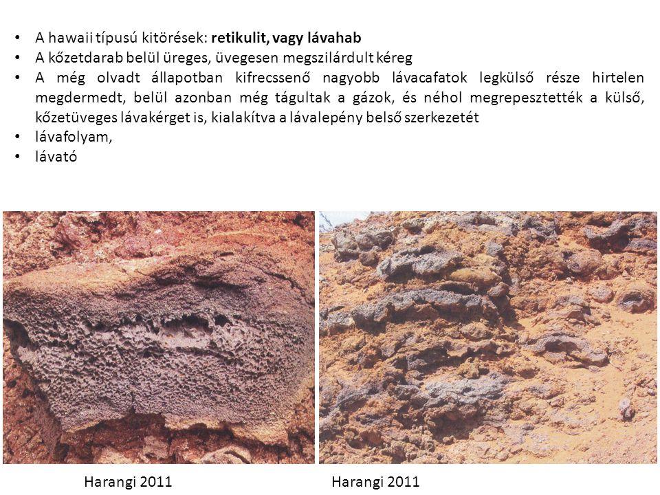A hawaii típusú kitörések: retikulit, vagy lávahab A kőzetdarab belül üreges, üvegesen megszilárdult kéreg A még olvadt állapotban kifrecssenő nagyobb lávacafatok legkülső része hirtelen megdermedt, belül azonban még tágultak a gázok, és néhol megrepesztették a külső, kőzetüveges lávakérget is, kialakítva a lávalepény belső szerkezetét lávafolyam, lávató Harangi 2011