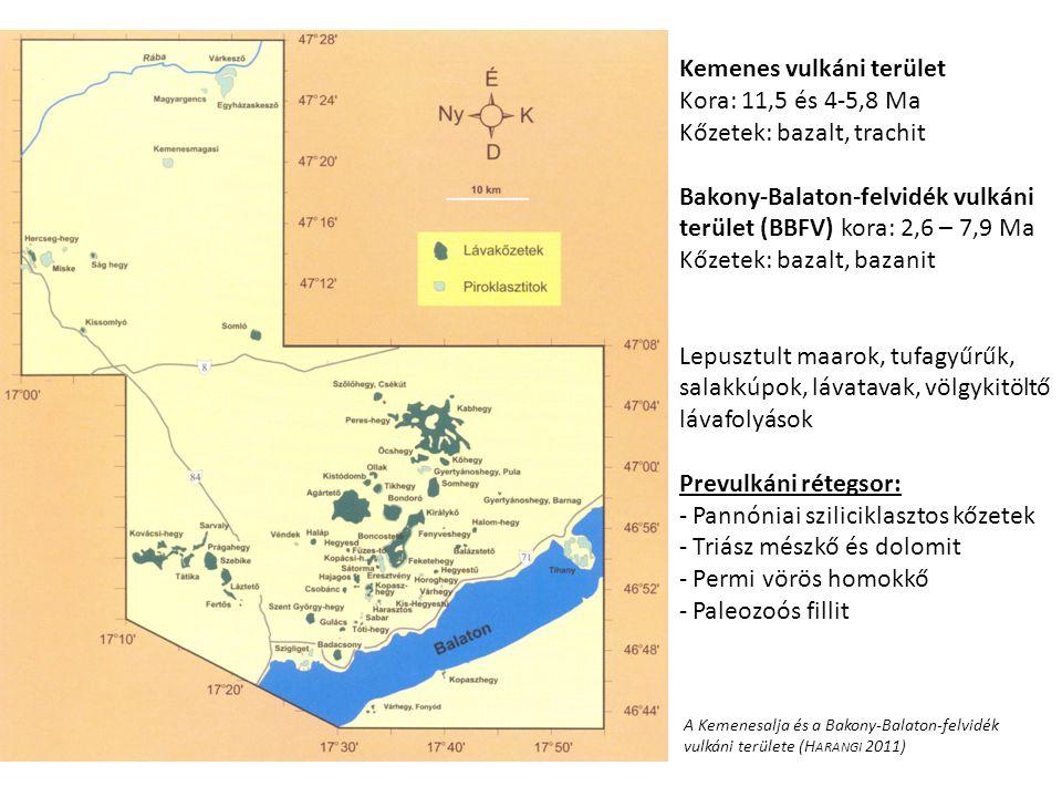 Kemenes vulkáni terület Kora: 11,5 és 4-5,8 Ma Kőzetek: bazalt, trachit Bakony-Balaton-felvidék vulkáni terület (BBFV) kora: 2,6 – 7,9 Ma Kőzetek: bazalt, bazanit Lepusztult maarok, tufagyűrűk, salakkúpok, lávatavak, völgykitöltő lávafolyások Prevulkáni rétegsor: - Pannóniai sziliciklasztos kőzetek - Triász mészkő és dolomit - Permi vörös homokkő - Paleozoós fillit A Kemenesalja és a Bakony-Balaton-felvidék vulkáni területe (H ARANGI 2011)