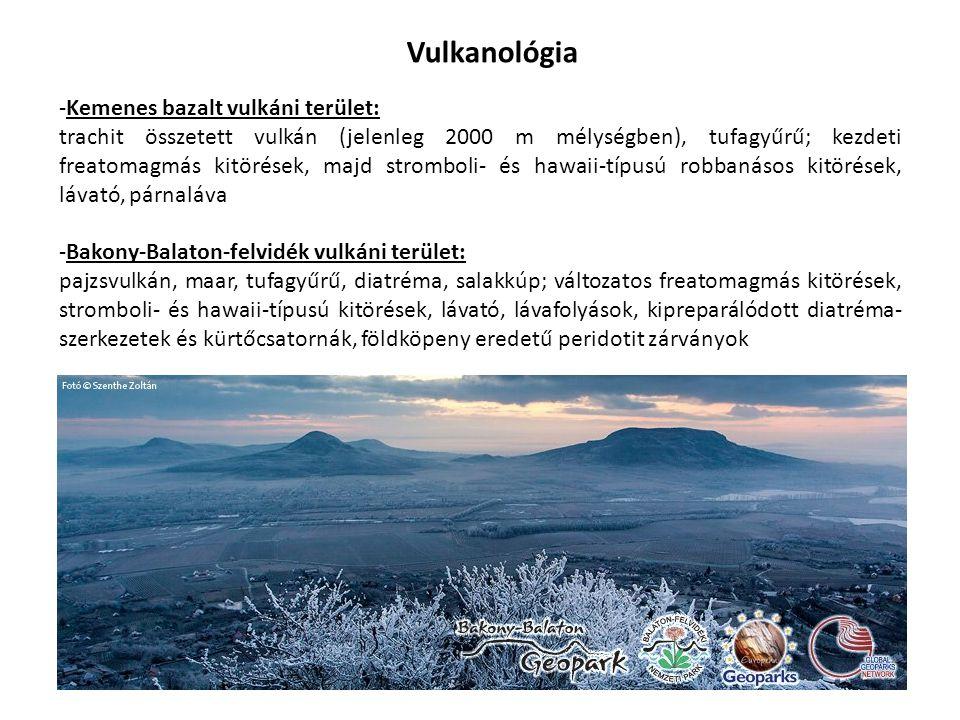 Vulkanológia -Kemenes bazalt vulkáni terület: trachit összetett vulkán (jelenleg 2000 m mélységben), tufagyűrű; kezdeti freatomagmás kitörések, majd stromboli- és hawaii-típusú robbanásos kitörések, lávató, párnaláva -Bakony-Balaton-felvidék vulkáni terület: pajzsvulkán, maar, tufagyűrű, diatréma, salakkúp; változatos freatomagmás kitörések, stromboli- és hawaii-típusú kitörések, lávató, lávafolyások, kipreparálódott diatréma- szerkezetek és kürtőcsatornák, földköpeny eredetű peridotit zárványok