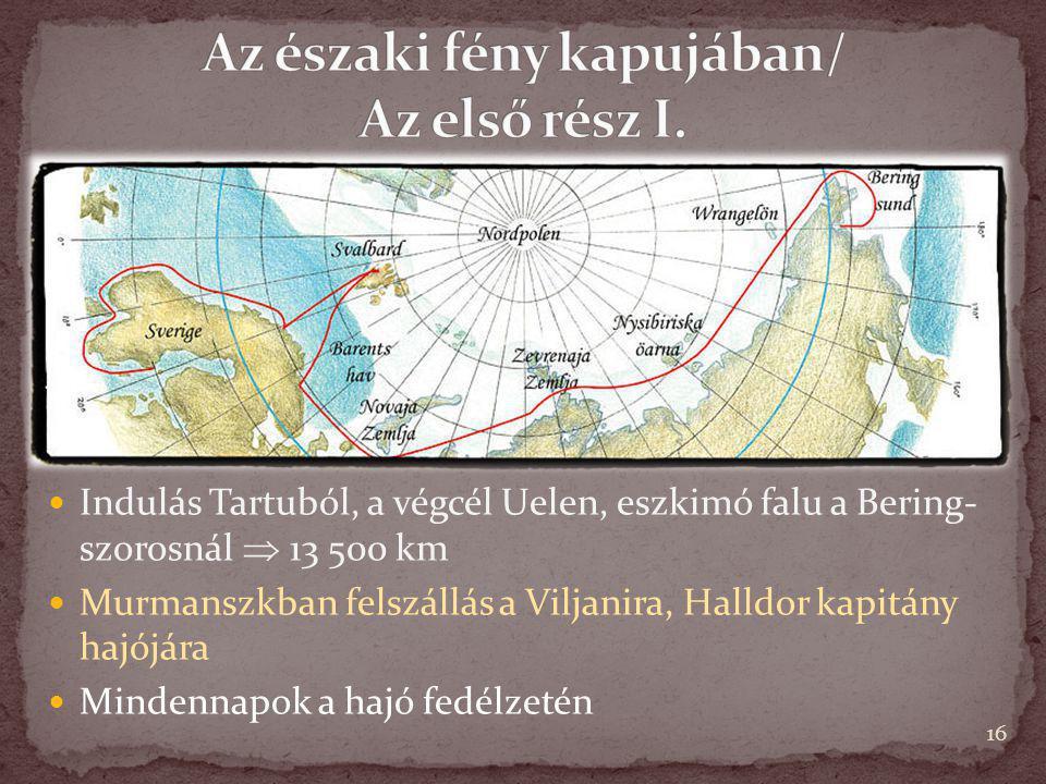 16 Indulás Tartuból, a végcél Uelen, eszkimó falu a Bering- szorosnál  13 500 km Murmanszkban felszállás a Viljanira, Halldor kapitány hajójára Minde