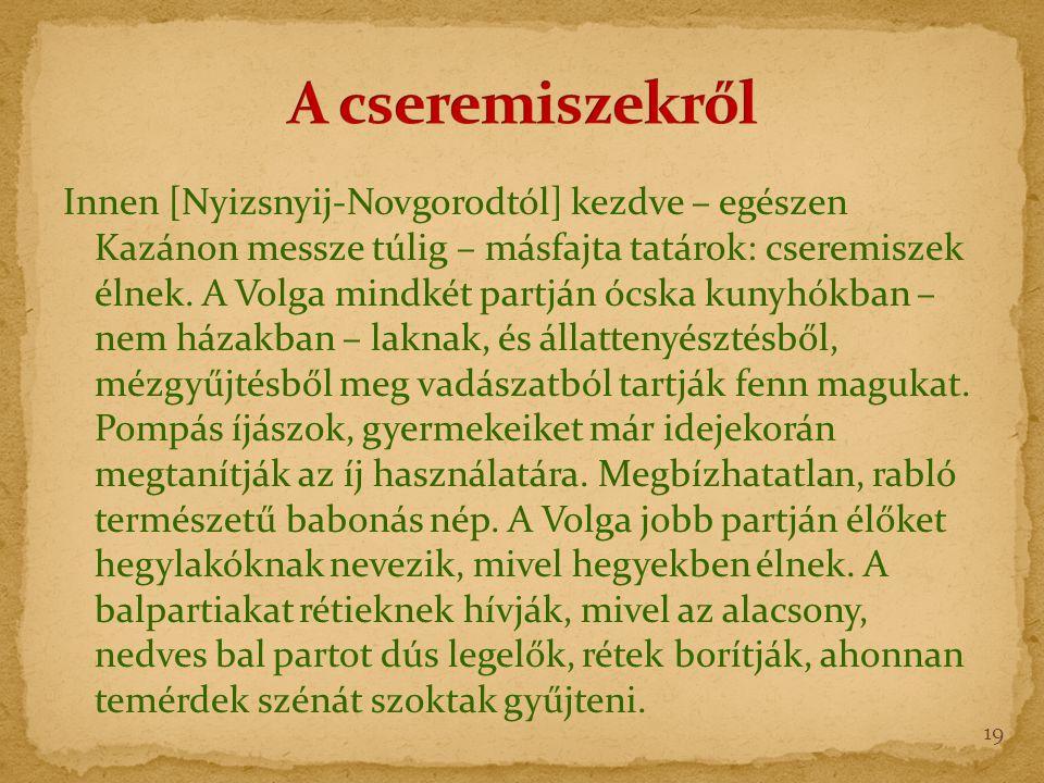 Innen [Nyizsnyij-Novgorodtól] kezdve – egészen Kazánon messze túlig – másfajta tatárok: cseremiszek élnek.