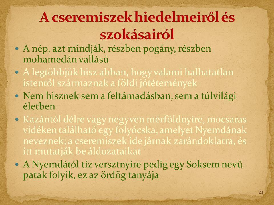 A nép, azt mindják, részben pogány, részben mohamedán vallású A legtöbbjük hisz abban, hogy valami halhatatlan istentől származnak a földi jótétemények Nem hisznek sem a feltámadásban, sem a túlvilági életben Kazántól délre vagy negyven mérföldnyire, mocsaras vidéken található egy folyócska, amelyet Nyemdának neveznek; a cseremiszek ide járnak zarándoklatra, és itt mutatják be áldozataikat A Nyemdától tíz versztnyire pedig egy Soksem nevű patak folyik, ez az ördög tanyája 21