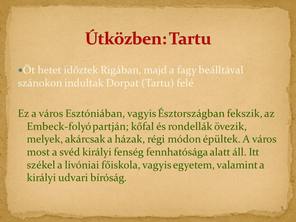 Öt hetet időztek Rigában, majd a fagy beálltával szánokon indultak Dorpat (Tartu) felé Ez a város Esztóniában, vagyis Észtországban fekszik, az Embeck-folyó partján; kőfal és rondellák övezik, melyek, akárcsak a házak, régi módon épültek.