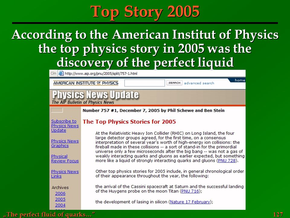 """The perfect fluid of quarks…"" 127 Top Story 2005 According to the American Institut of Physics the top physics story in 2005 was the discovery of the"