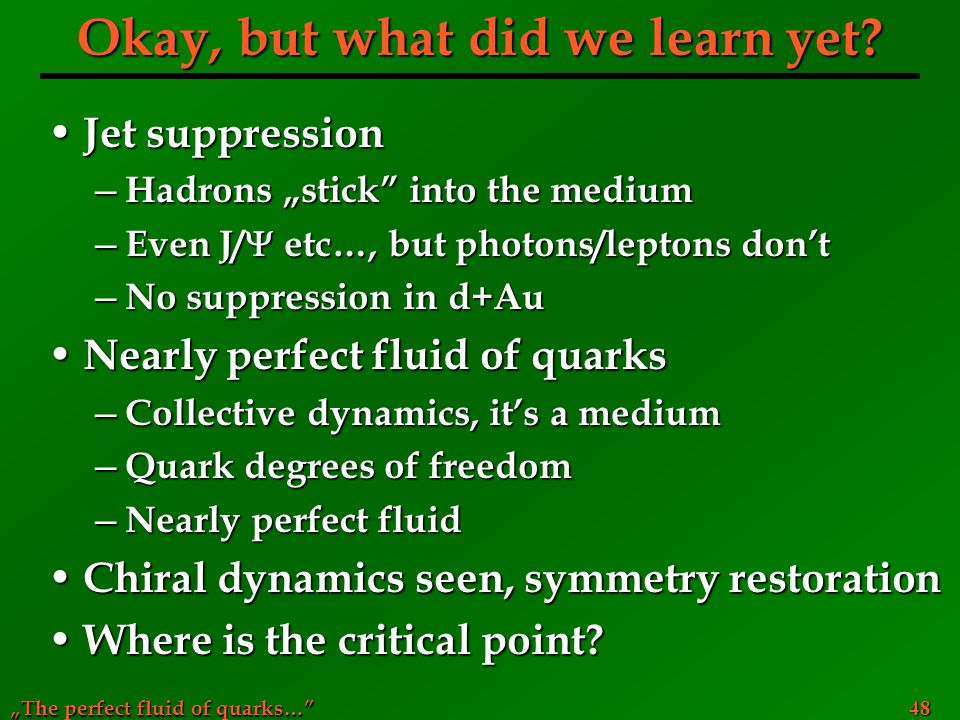 """The perfect fluid of quarks…"" 48 Okay, but what did we learn yet? Jet suppression Jet suppression ─ Hadrons ""stick"" into the medium ─ Even J/  etc…,"