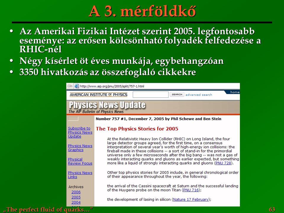 """""""The perfect fluid of quarks…"""" 63 A 3. mérföldkő Az Amerikai Fizikai Intézet szerint 2005. legfontosabb eseménye: az erősen kölcsönható folyadék felfe"""
