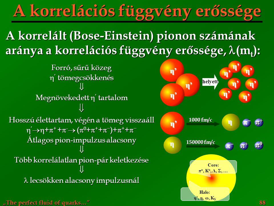 """""""The perfect fluid of quarks…"""" 88 A korrelációs függvény erőssége Forró, sűrű közeg  ' tömegcsökkenés  Megnövekedett  ' tartalom  Hosszú élettarta"""