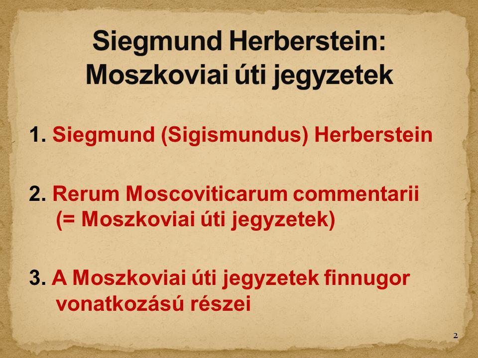 1. Siegmund (Sigismundus) Herberstein 2. Rerum Moscoviticarum commentarii (= Moszkoviai úti jegyzetek) 3. A Moszkoviai úti jegyzetek finnugor vonatkoz