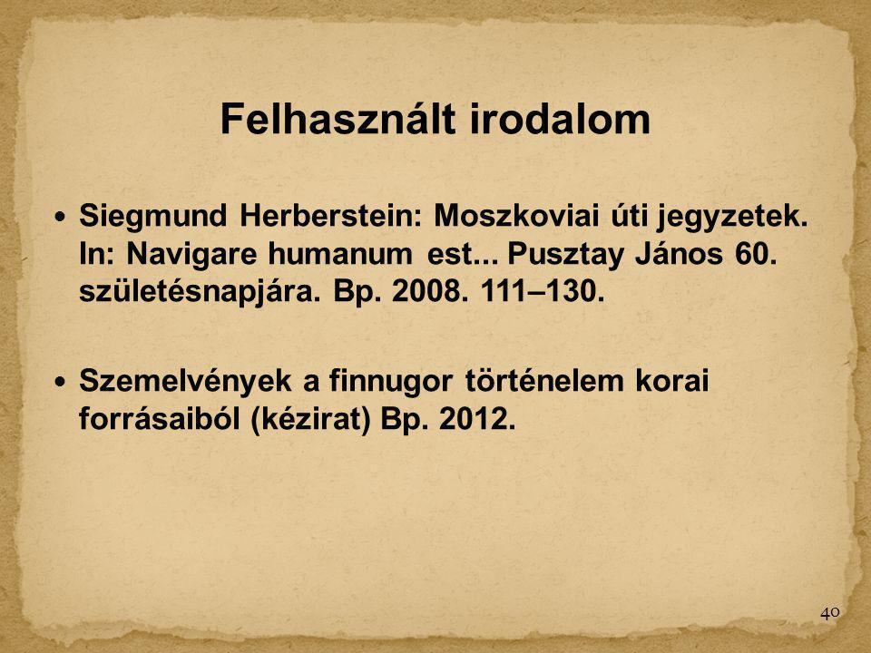 Felhasznált irodalom Siegmund Herberstein: Moszkoviai úti jegyzetek. In: Navigare humanum est... Pusztay János 60. születésnapjára. Bp. 2008. 111–130.